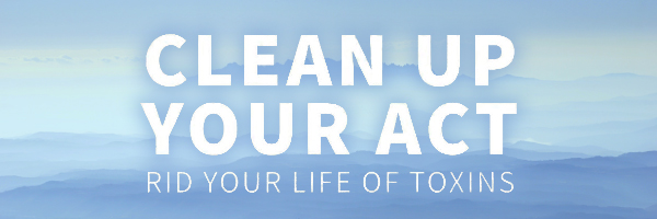 Clean Up Your Act – Rid Your Life of Toxins